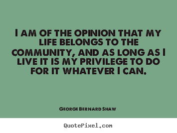 George Bernard Shaw photo quote - I am of the opinion that my life belongs to.. - Life quote