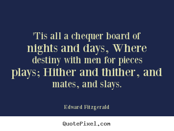 Life quote - 'tis all a chequer board of nights and days, where destiny..