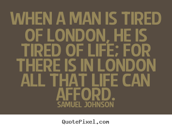 Samuel Johnson picture quotes - When a man is tired of london, he is tired of life; for there.. - Life quotes