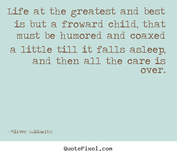 Quotes about life - Life at the greatest and best is but a froward child,..
