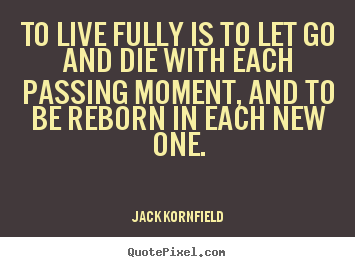 Customize picture quotes about life - To live fully is to let go and die with each passing moment, and..