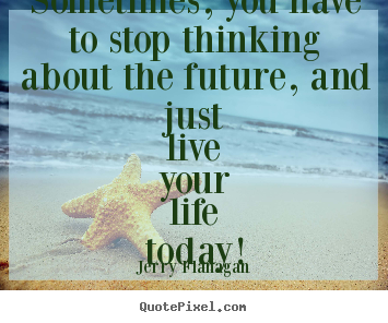 Life quotes - Sometimes, you have to stop thinking about the future, and just..
