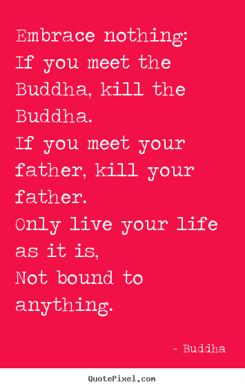 Embrace nothing: if you meet the buddha, kill the buddha... Buddha  life quotes