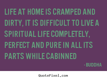 Life at home is cramped and dirty, it is difficult to.. Buddha good life sayings