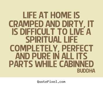 Buddha poster quotes - Life at home is cramped and dirty, it is difficult to live a spiritual.. - Life quotes