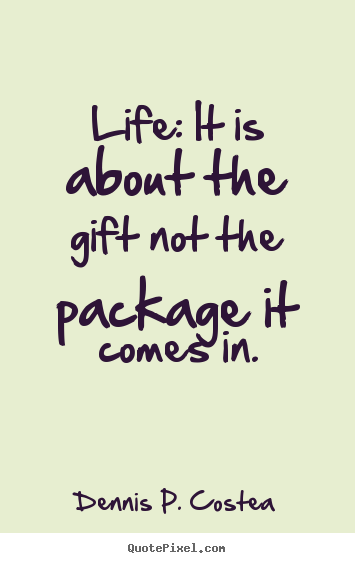 Dennis P. Costea picture quotes - Life: it is about the gift not the package it comes in. - Life quote
