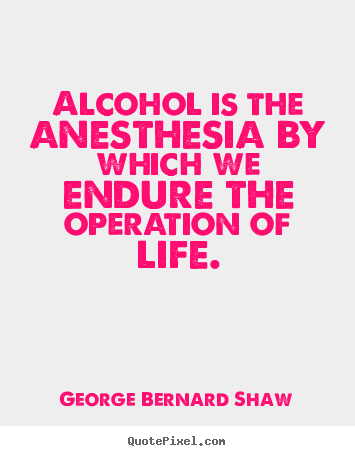 George Bernard Shaw picture quotes - Alcohol is the anesthesia by which we endure.. - Life quotes
