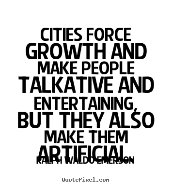 Create custom picture quotes about life - Cities force growth and make people talkative and entertaining,..