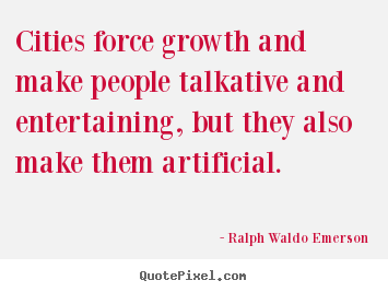 Quotes about life - Cities force growth and make people talkative and entertaining,..