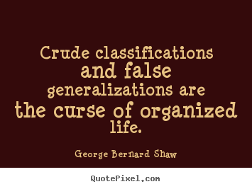 Crude classifications and false generalizations.. George Bernard Shaw  life quote