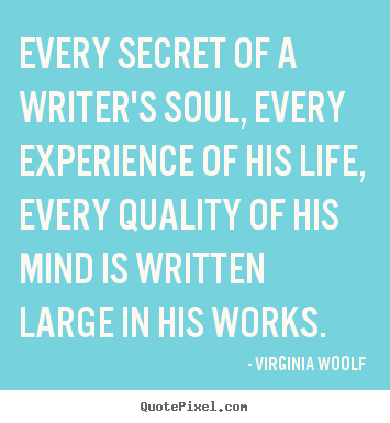 Every secret of a writer's soul, every experience of his life,.. Virginia Woolf good life quotes