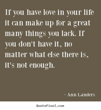Create your own picture quotes about life - If you have love in your life it can make up for a..