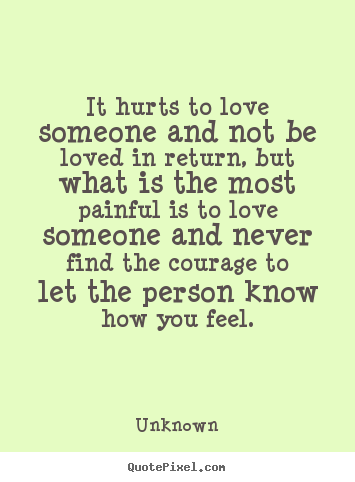 It hurts to love someone and not be loved.. Unknown  life quotes