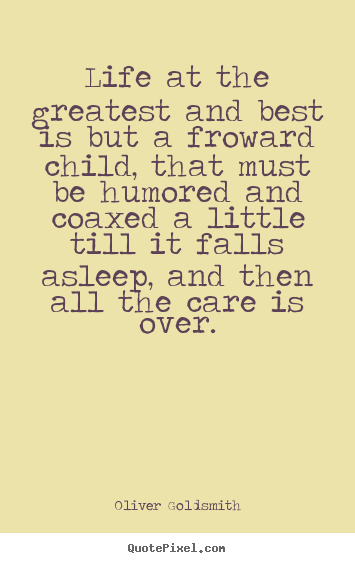 Life at the greatest and best is but a froward child, that must be.. Oliver Goldsmith good life sayings