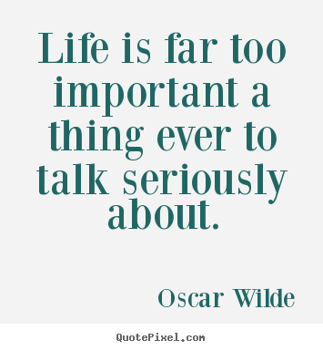 Design your own picture quotes about life - Life is far too important a thing ever to talk seriously..