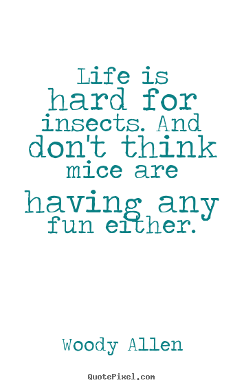 Life quotes - Life is hard for insects. and don't think mice..