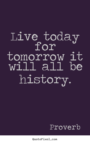 Proverb picture quotes - Live today for tomorrow it will all be history. - Life quotes