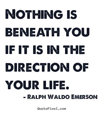 Life quote - Nothing is beneath you if it is in the direction of..