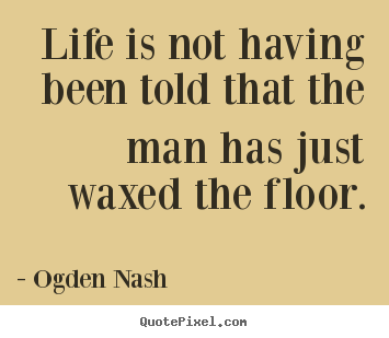 Life quotes - Life is not having been told that the man has just waxed the floor.