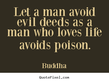 Customize poster quotes about life - Let a man avoid evil deeds as a man who loves life avoids..