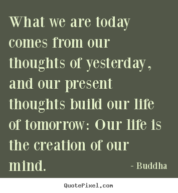 Quotes about life - What we are today comes from our thoughts of yesterday,..