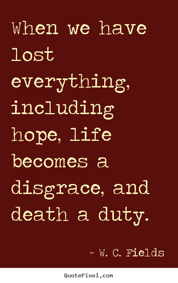 When we have lost everything, including hope, life.. W. C. Fields best life quotes