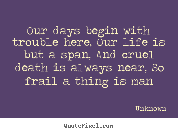 Our days begin with trouble here, our life is but.. Unknown  life quotes