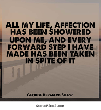 All my life, affection has been showered upon.. George Bernard Shaw best life quotes