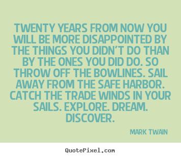 Twenty years from now you will be more disappointed by the things.. Mark Twain famous life quotes