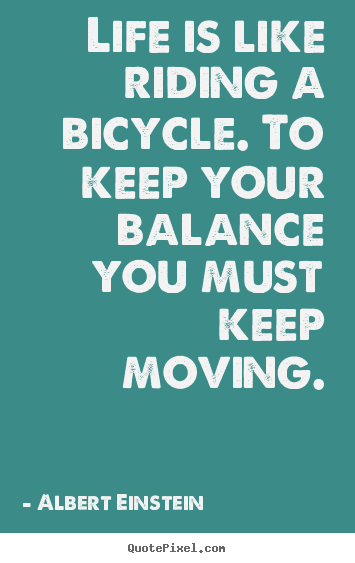 Albert Einstein picture quotes - Life is like riding a bicycle. to keep your balance you.. - Life quotes