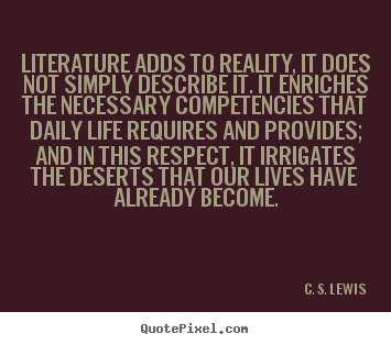Quote about life - Literature adds to reality, it does not simply describe..