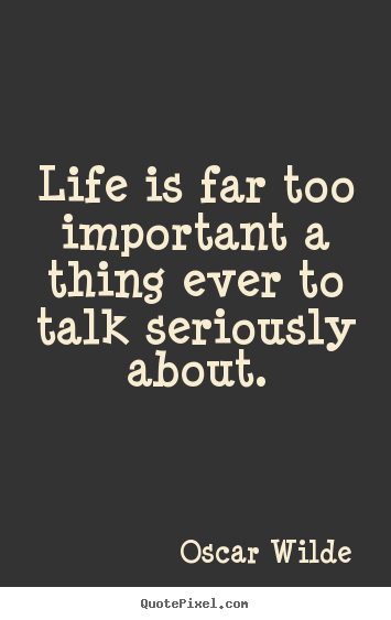 Life quote - Life is far too important a thing ever to talk seriously..