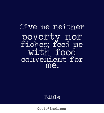 Give me neither poverty nor riches; feed me.. Bible best life quote