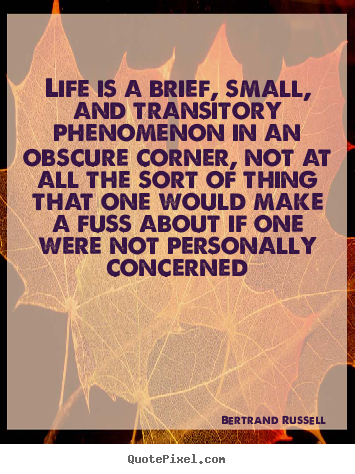 Diy picture quote about life - Life is a brief, small, and transitory phenomenon in an obscure corner,..