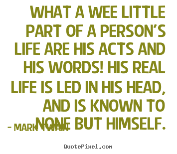 What a wee little part of a person's life are his acts and.. Mark Twain great life quotes