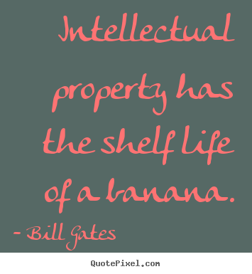 Life quotes - Intellectual property has the shelf life of a banana.