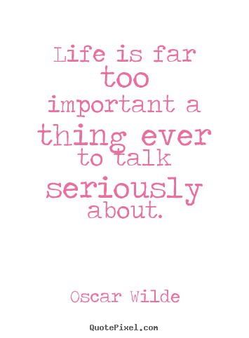 Life is far too important a thing ever to talk seriously about. Oscar Wilde famous life quotes