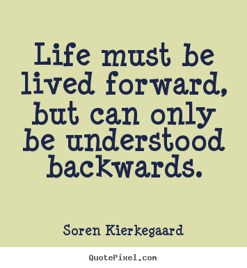 Soren Kierkegaard picture quote - Life must be lived forward, but can only be understood backwards. - Life quote