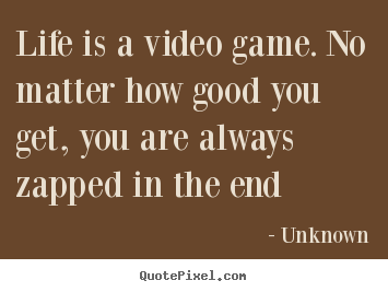 Life is a video game. no matter how good you.. Unknown best life quote