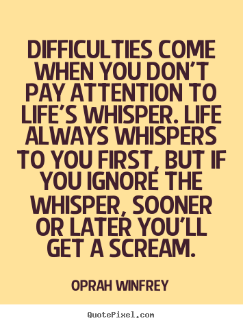 Difficulties come when you don't pay attention to life's whisper. life.. Oprah Winfrey  life quotes