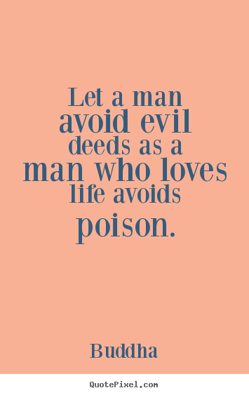 Customize picture sayings about life - Let a man avoid evil deeds as a man who loves life avoids..
