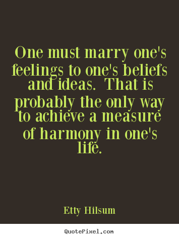 Quote about life - One must marry one's feelings to one's beliefs and ideas. that..