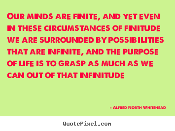 Our minds are finite, and yet even in these.. Alfred North Whitehead  life quotes