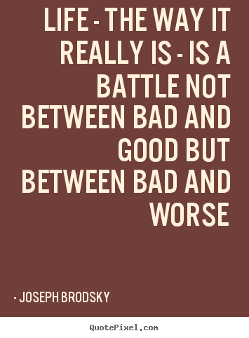 Life - the way it really is - is a battle not between.. Joseph Brodsky  life quotes