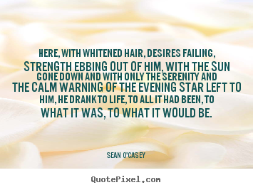 Customize image quote about life - Here, with whitened hair, desires failing, strength ebbing out of him,..