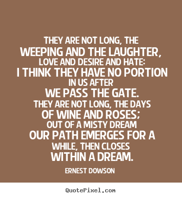 Ernest Dowson photo quotes - They are not long, the weeping and the laughter,.. - Life quotes