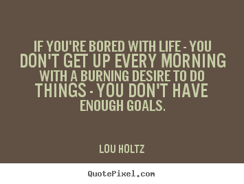 Sayings about life - If you're bored with life - you don't get up every morning with a burning..