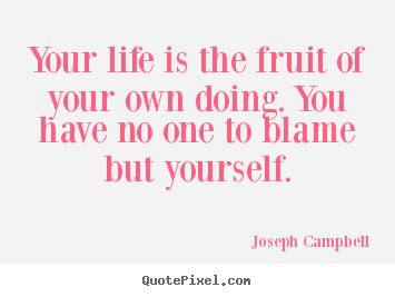 Joseph Campbell poster quotes - Your life is the fruit of your own doing... - Life quotes