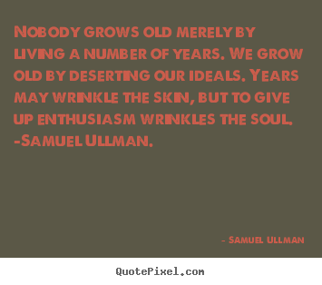 Samuel Ullman picture quotes - Nobody grows old merely by living a number of.. - Life quotes