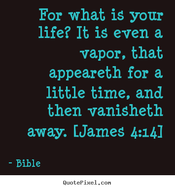For what is your life? it is even a vapor, that appeareth for a little.. Bible  life quote